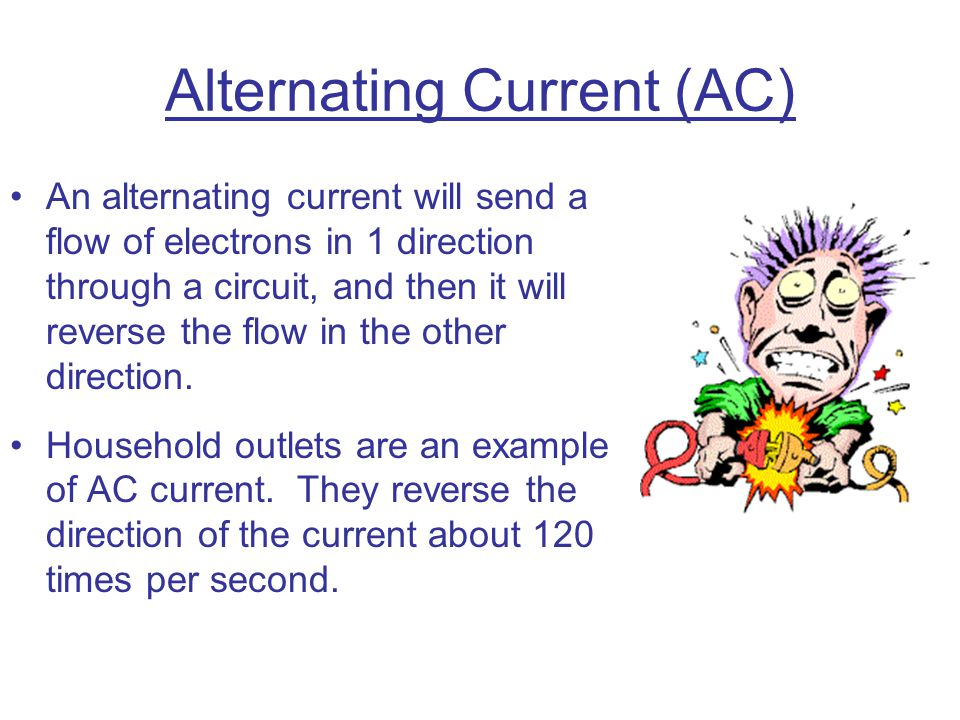 Alternating Current (AC) An alternating current will send a flow of electrons in 1 direction through a circuit, and then it will reverse the flow in t
