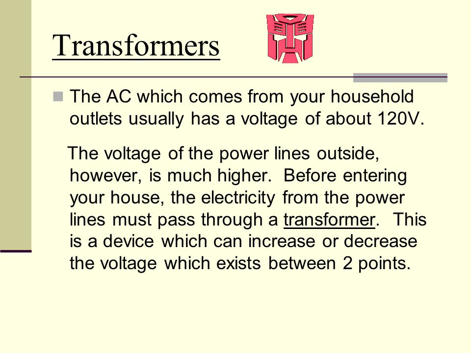 Transformers The AC which comes from your household outlets usually has a voltage of about 120V. The voltage of the power lines outside, however, is m