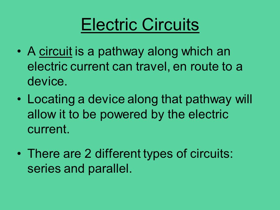 Electric Circuits A circuit is a pathway along which an electric current can travel, en route to a device. Locating a device along that pathway will a