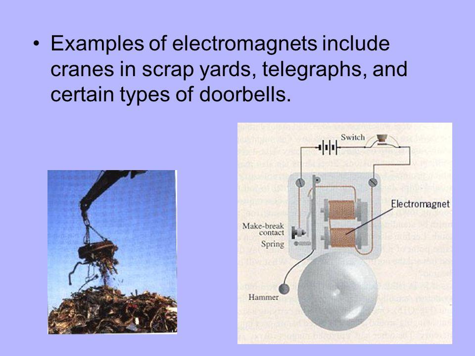 Examples of electromagnets include cranes in scrap yards, telegraphs, and certain types of doorbells.