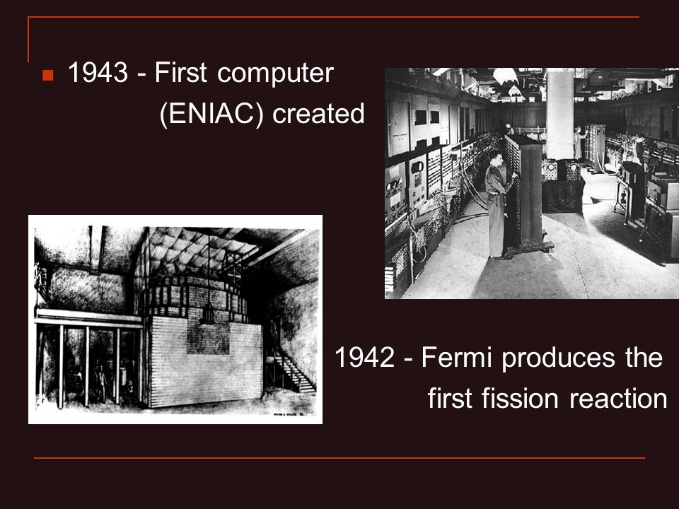 1943 - First computer (ENIAC) created 1942 - Fermi produces the first fission reaction