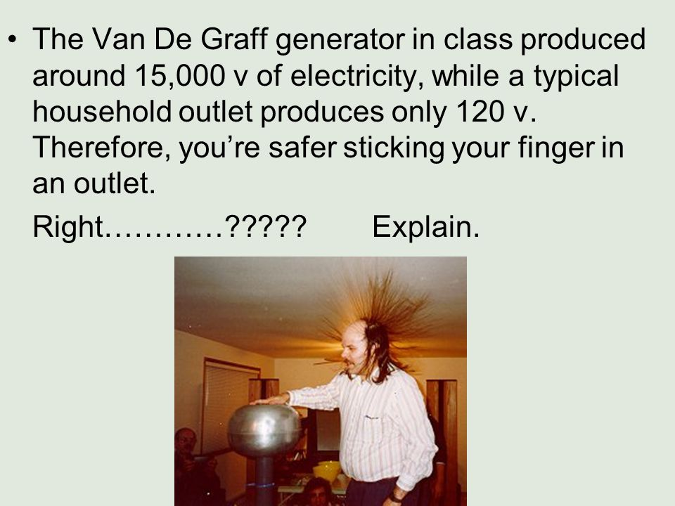 The Van De Graff generator in class produced around 15,000 v of electricity, while a typical household outlet produces only 120 v. Therefore, you're s