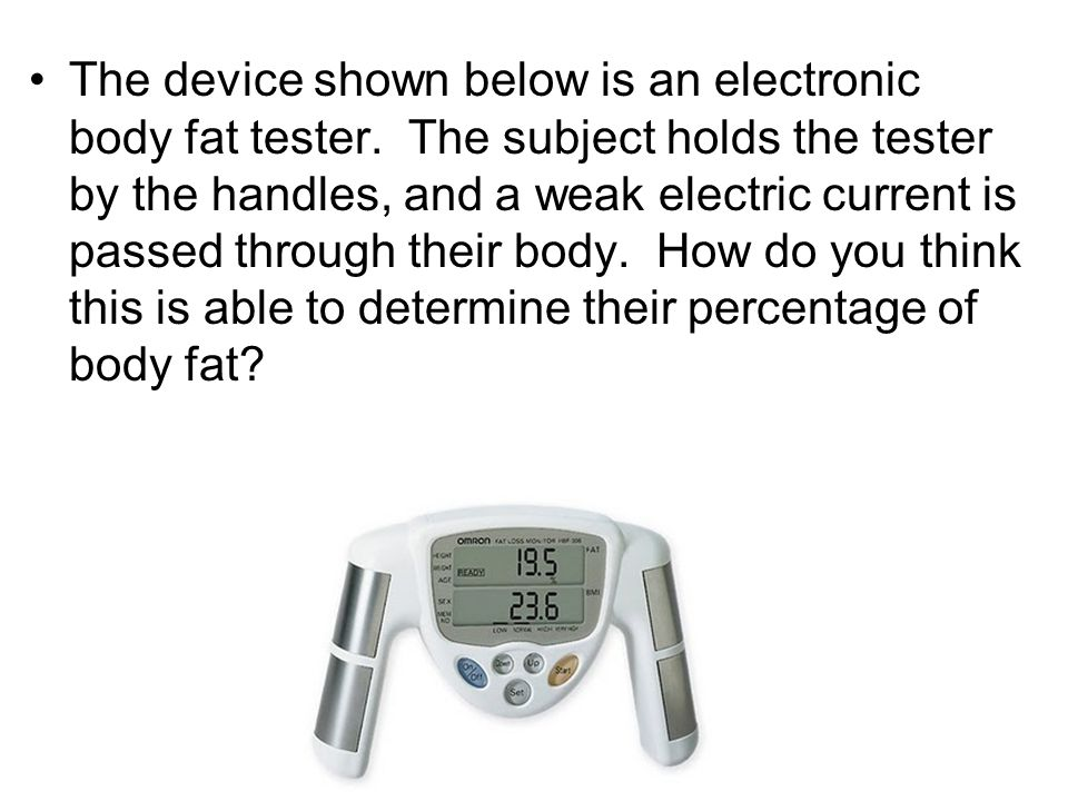 The device shown below is an electronic body fat tester. The subject holds the tester by the handles, and a weak electric current is passed through th