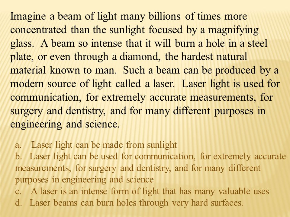 Imagine a beam of light many billions of times more concentrated than the sunlight focused by a magnifying glass. A beam so intense that it will burn