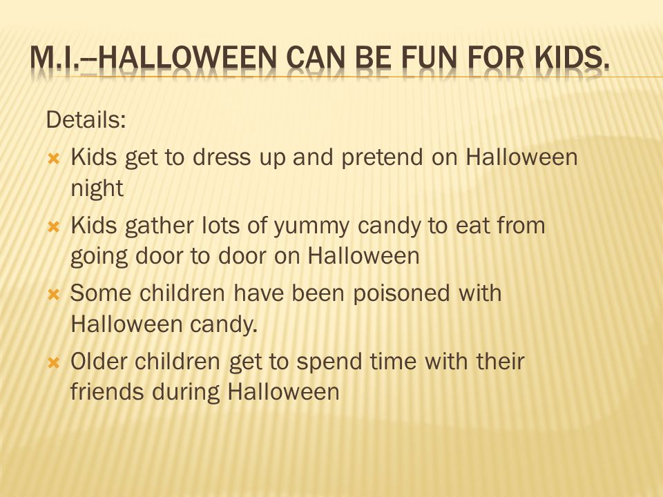 Details:  Kids get to dress up and pretend on Halloween night  Kids gather lots of yummy candy to eat from going door to door on Halloween  Some ch