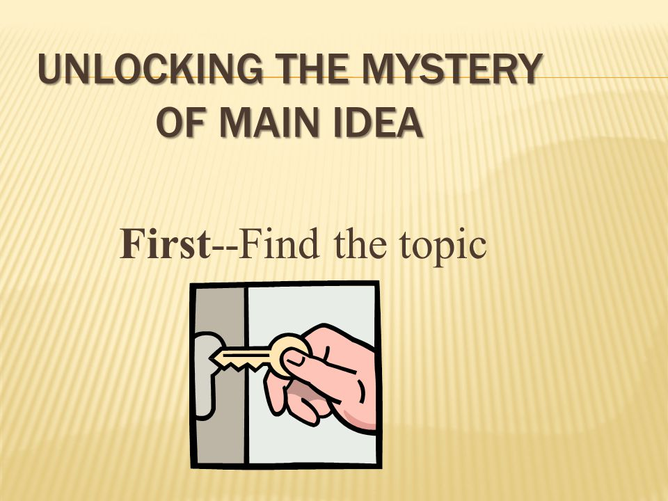 UNLOCKING THE MYSTERY OF MAIN IDEA First--Find the topic