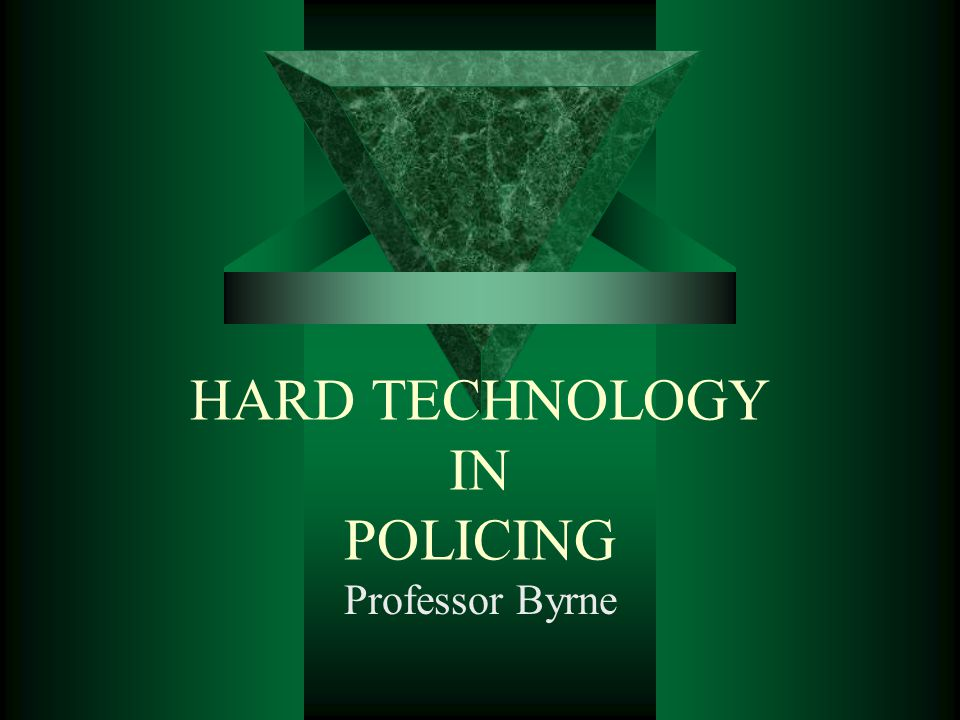 HARD TECHNOLOGY IN POLICING Professor Byrne