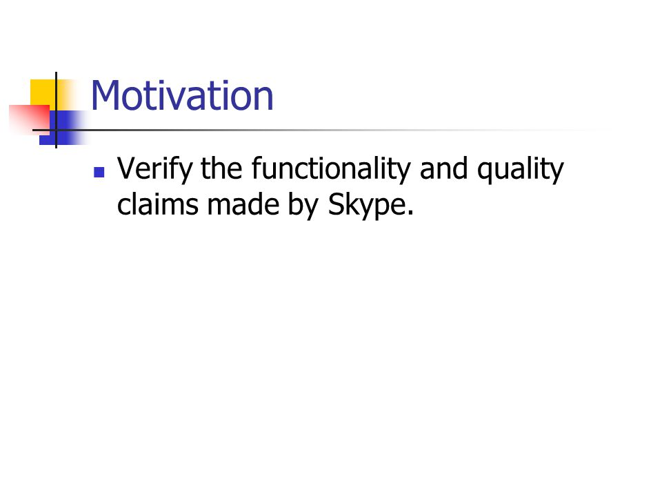 Goals Analyze the basic functionalities of Skype Analyze the network traffic generated by Skype under different network configurations