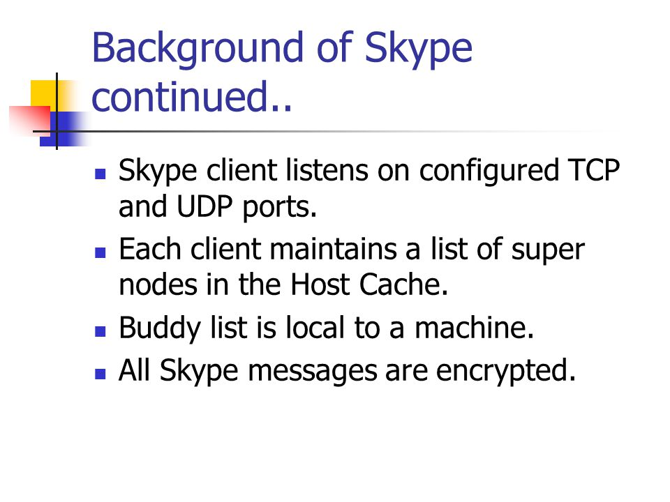 Background of Skype continued.. Skype client listens on configured TCP and UDP ports. Each client maintains a list of super nodes in the Host Cache. B