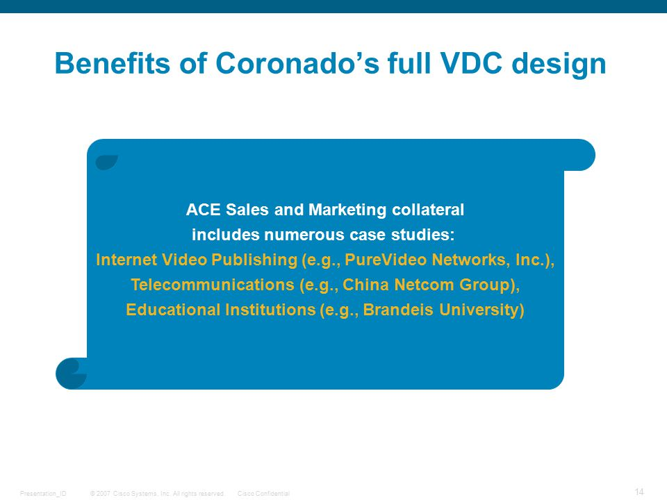© 2007 Cisco Systems, Inc. All rights reserved.Cisco ConfidentialPresentation_ID 14 Benefits of Coronado's full VDC design ACE Sales and Marketing col