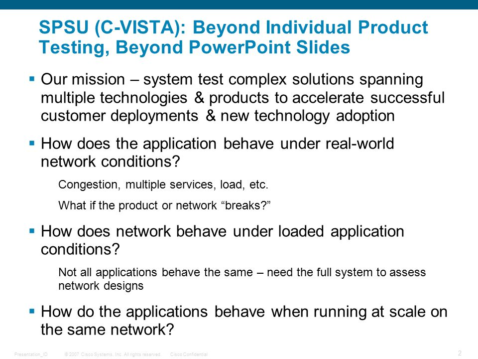 © 2007 Cisco Systems, Inc. All rights reserved.Cisco ConfidentialPresentation_ID 2 SPSU (C-VISTA): Beyond Individual Product Testing, Beyond PowerPoin