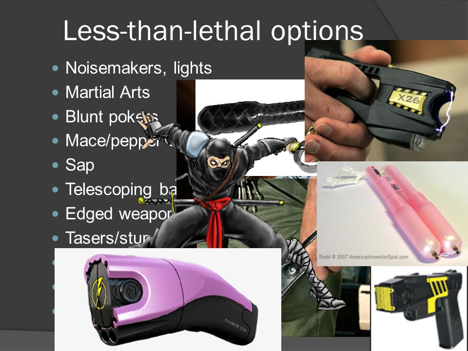 Less-than-lethal options Noisemakers, lights Martial Arts Blunt pokers Mace/pepper spray Sap Telescoping baton/Asp Edged weapons (knives) Tasers/stun guns Less-than-lethal ammo Warning shots Peripheral or disabling shots