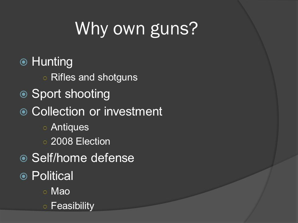 Why own guns?  Hunting ○ Rifles and shotguns  Sport shooting  Collection or investment ○ Antiques ○ 2008 Election  Self/home defense  Political ○