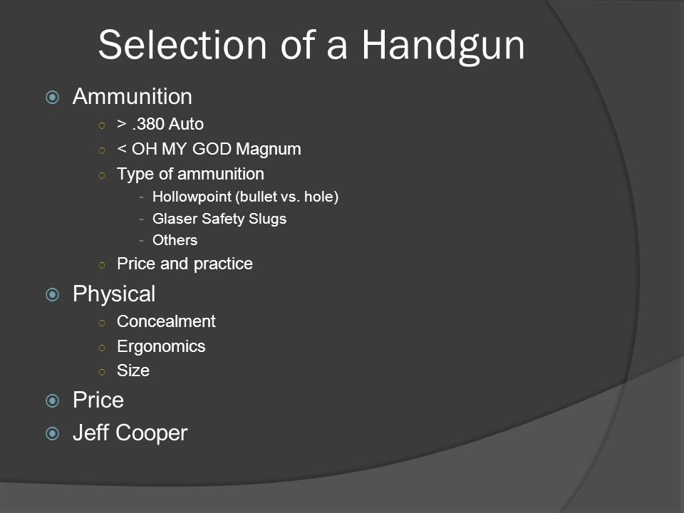 Selection of a Handgun  Ammunition ○ >.380 Auto ○ < OH MY GOD Magnum ○ Type of ammunition -Hollowpoint (bullet vs. hole) -Glaser Safety Slugs -Others