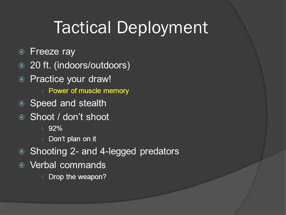 Tactical Deployment  Freeze ray  20 ft. (indoors/outdoors)  Practice your draw! ○ Power of muscle memory  Speed and stealth  Shoot / don't shoot