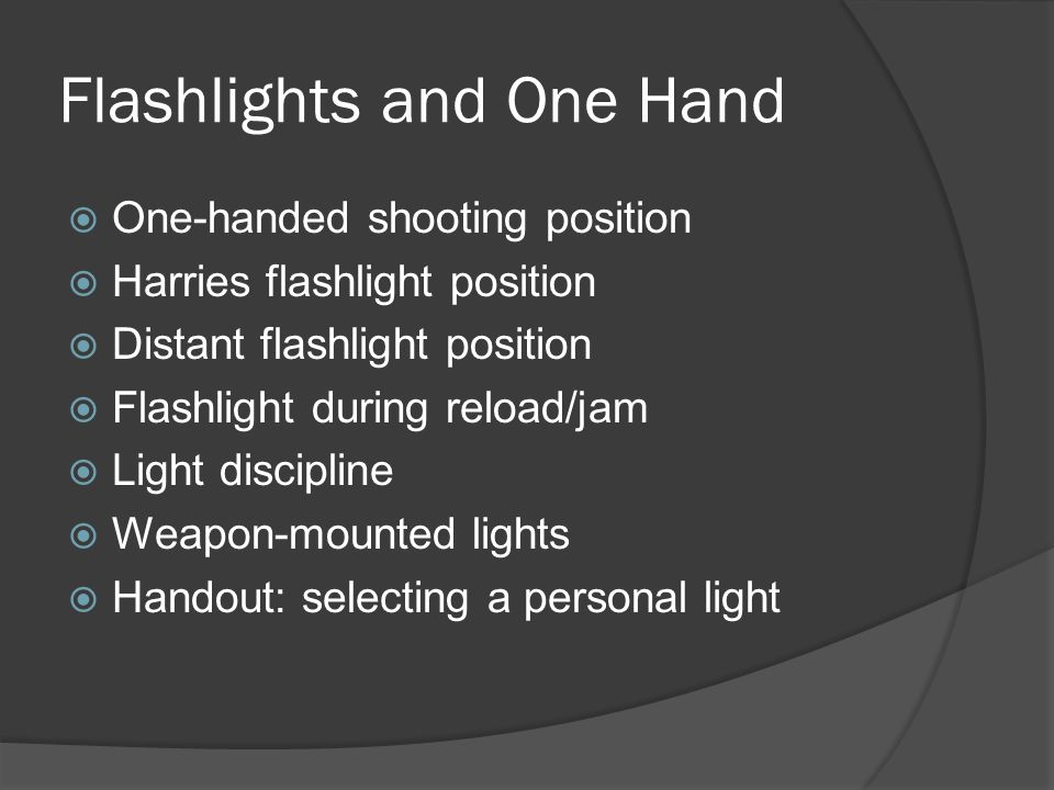 Flashlights and One Hand  One-handed shooting position  Harries flashlight position  Distant flashlight position  Flashlight during reload/jam  L