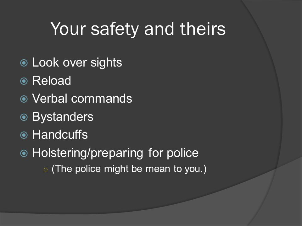 Your safety and theirs  Look over sights  Reload  Verbal commands  Bystanders  Handcuffs  Holstering/preparing for police ○ (The police might be mean to you.)