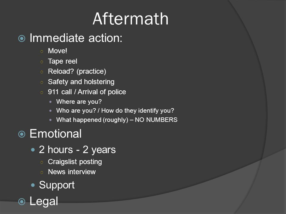 Aftermath  Immediate action: ○ Move! ○ Tape reel ○ Reload? (practice) ○ Safety and holstering ○ 911 call / Arrival of police Where are you? Who are y