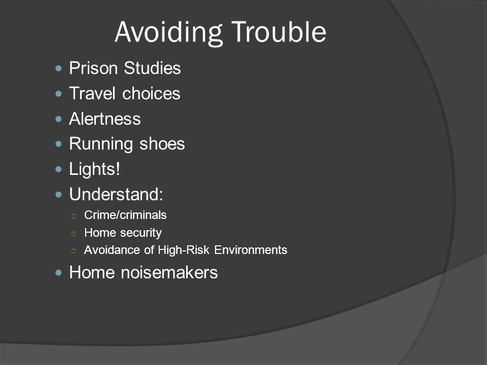 Avoiding Trouble Prison Studies Travel choices Alertness Running shoes Lights! Understand: ○ Crime/criminals ○ Home security ○ Avoidance of High-Risk