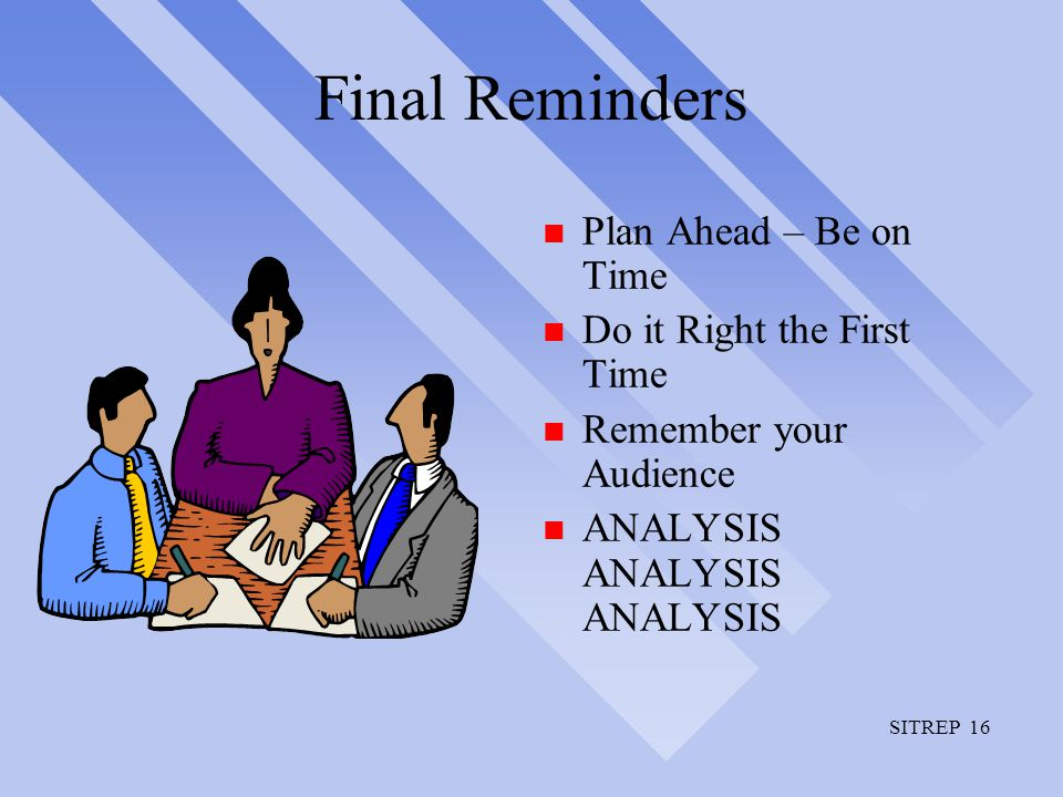 SITREP 16 Final Reminders n Plan Ahead – Be on Time n Do it Right the First Time n Remember your Audience n ANALYSIS ANALYSIS ANALYSIS
