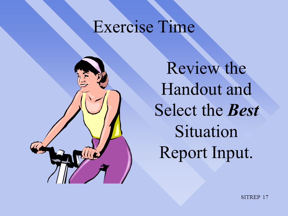 SITREP 17 Exercise Time Review the Handout and Select the Best Situation Report Input.