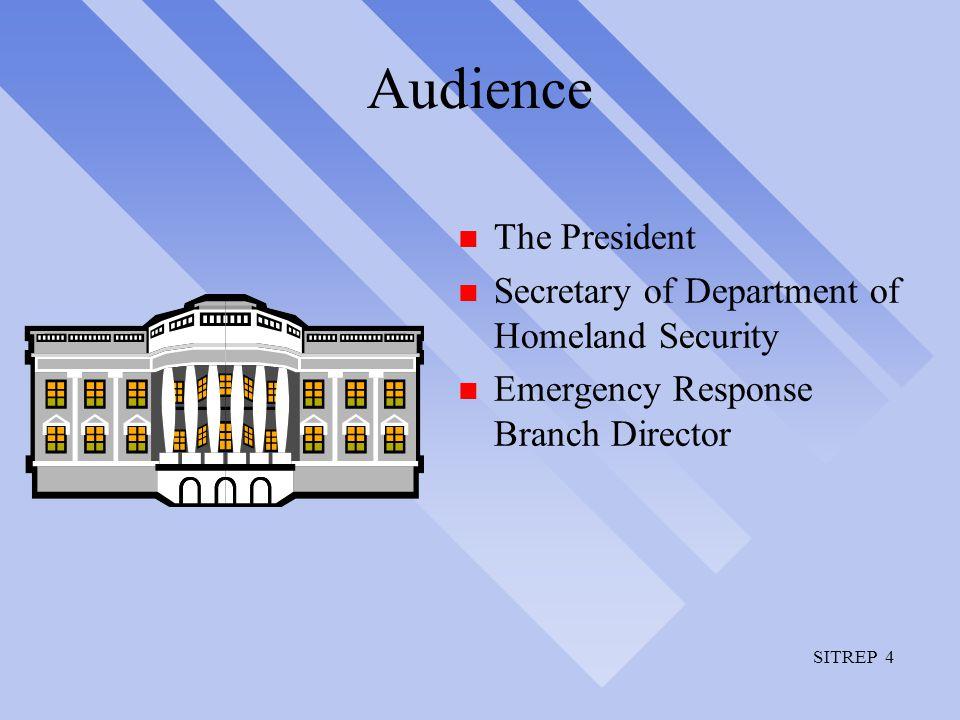 SITREP 4 Audience n The President n Secretary of Department of Homeland Security n Emergency Response Branch Director