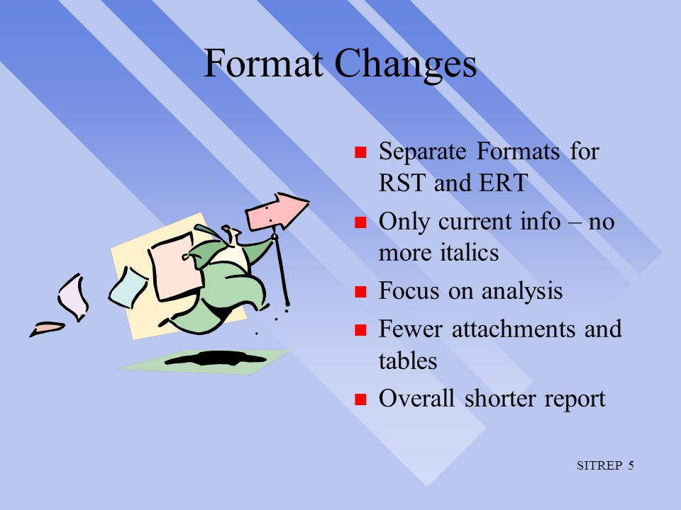 SITREP 5 Format Changes n Separate Formats for RST and ERT n Only current info – no more italics n Focus on analysis n Fewer attachments and tables n Overall shorter report