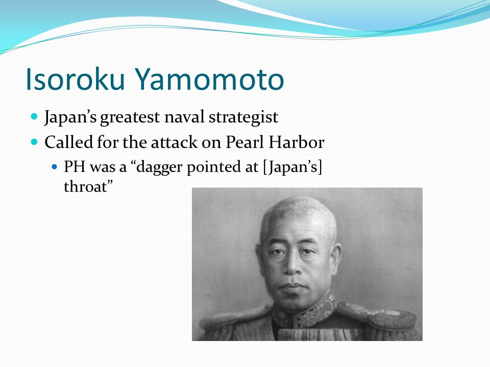 Isoroku Yamomoto Japan's greatest naval strategist Called for the attack on Pearl Harbor PH was a dagger pointed at [Japan's] throat