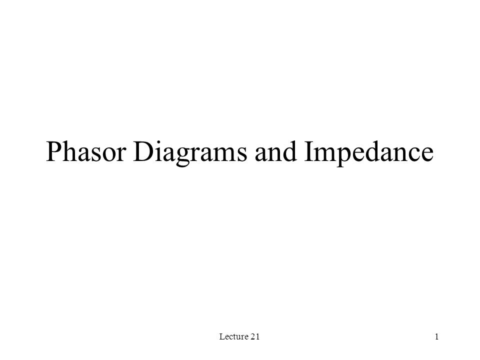 Lecture 211 Phasor Diagrams and Impedance