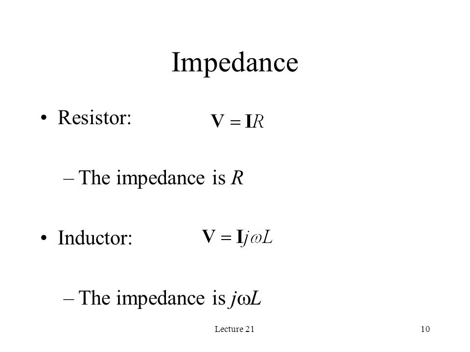 Lecture 2110 Impedance Resistor: –The impedance is R Inductor: –The impedance is j  L