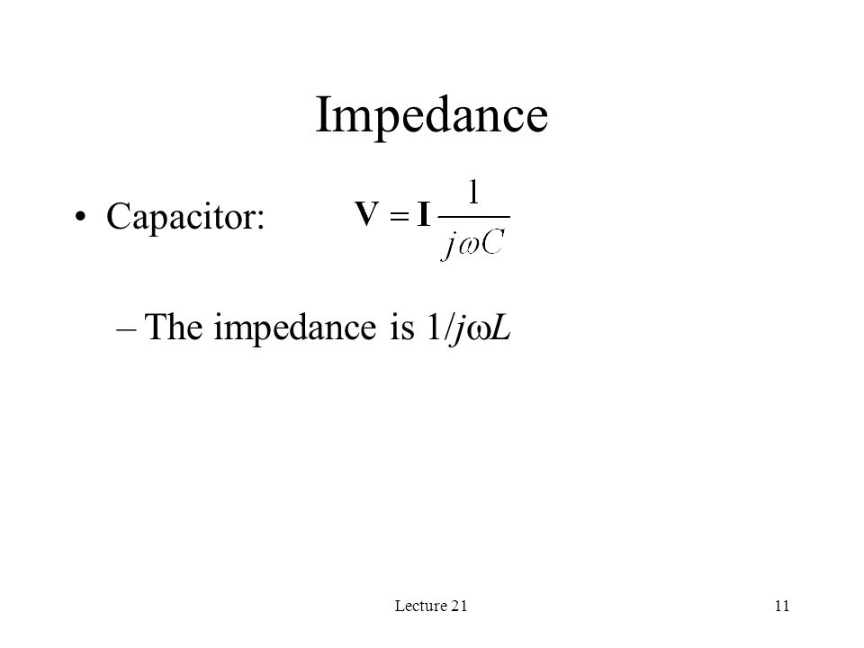 Lecture 2111 Impedance Capacitor: –The impedance is 1/j  L