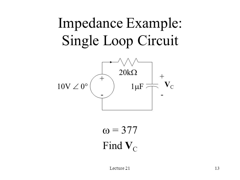 Lecture 2113 Impedance Example: Single Loop Circuit 20k  + - 1F1F10V  0  VCVC + -  = 377 Find V C