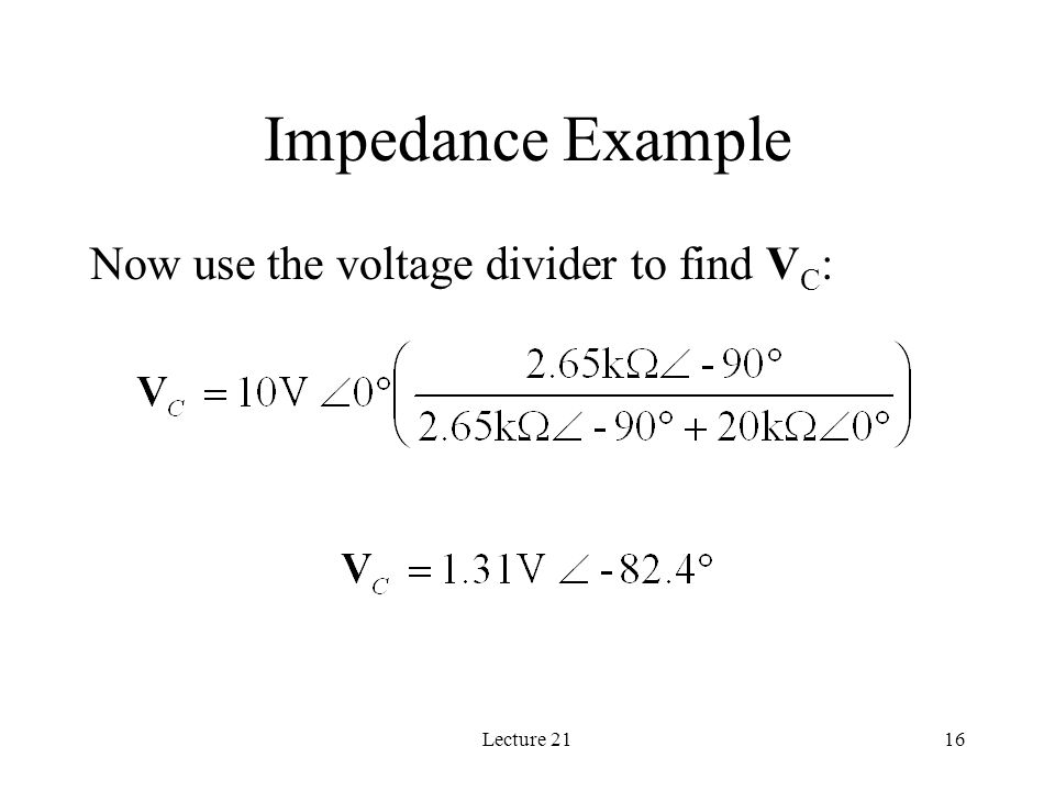 Lecture 2116 Impedance Example Now use the voltage divider to find V C :
