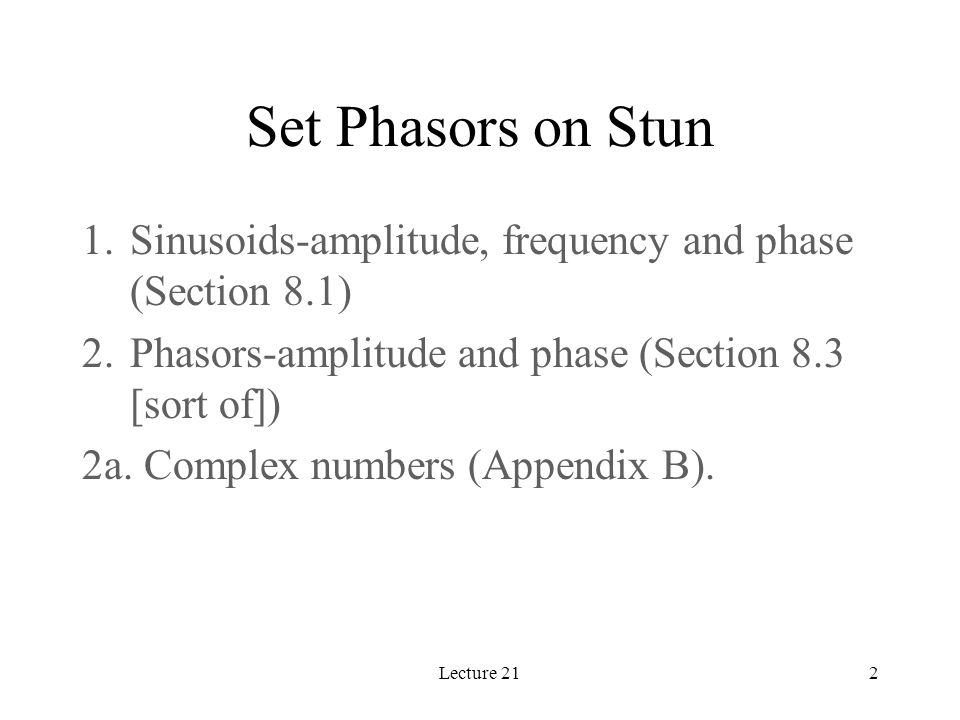 Lecture 212 Set Phasors on Stun 1.Sinusoids-amplitude, frequency and phase (Section 8.1) 2.Phasors-amplitude and phase (Section 8.3 [sort of]) 2a.