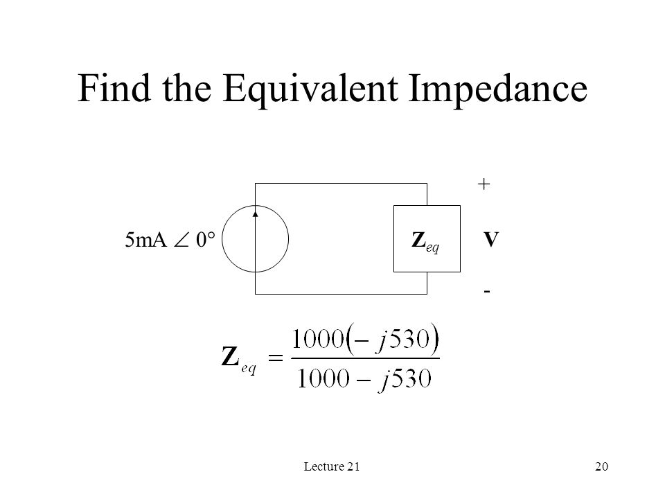 Lecture 2120 Find the Equivalent Impedance 5mA  0  + - VZ eq