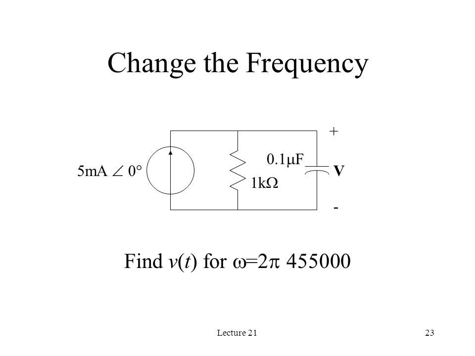 Lecture 2123 Change the Frequency Find v(t) for  =2  455000 1k  0.1  F 5mA  0  + - V
