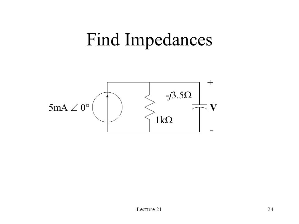 Lecture 2124 Find Impedances 1k  -j3.5  5mA  0  + - V