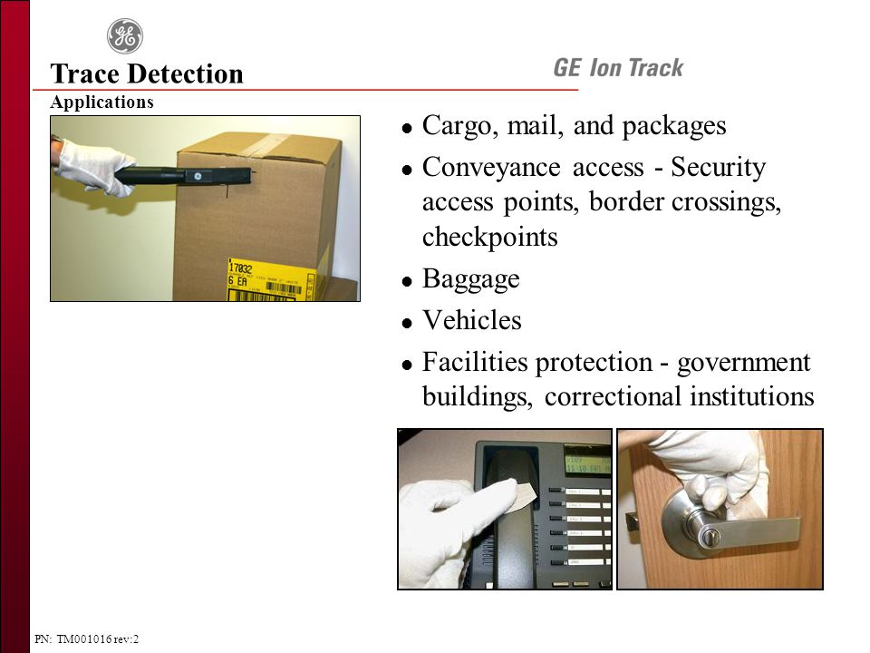 PN: TM001016 rev:2 Applications Trace Detection l Cargo, mail, and packages l Conveyance access - Security access points, border crossings, checkpoints l Baggage l Vehicles l Facilities protection - government buildings, correctional institutions