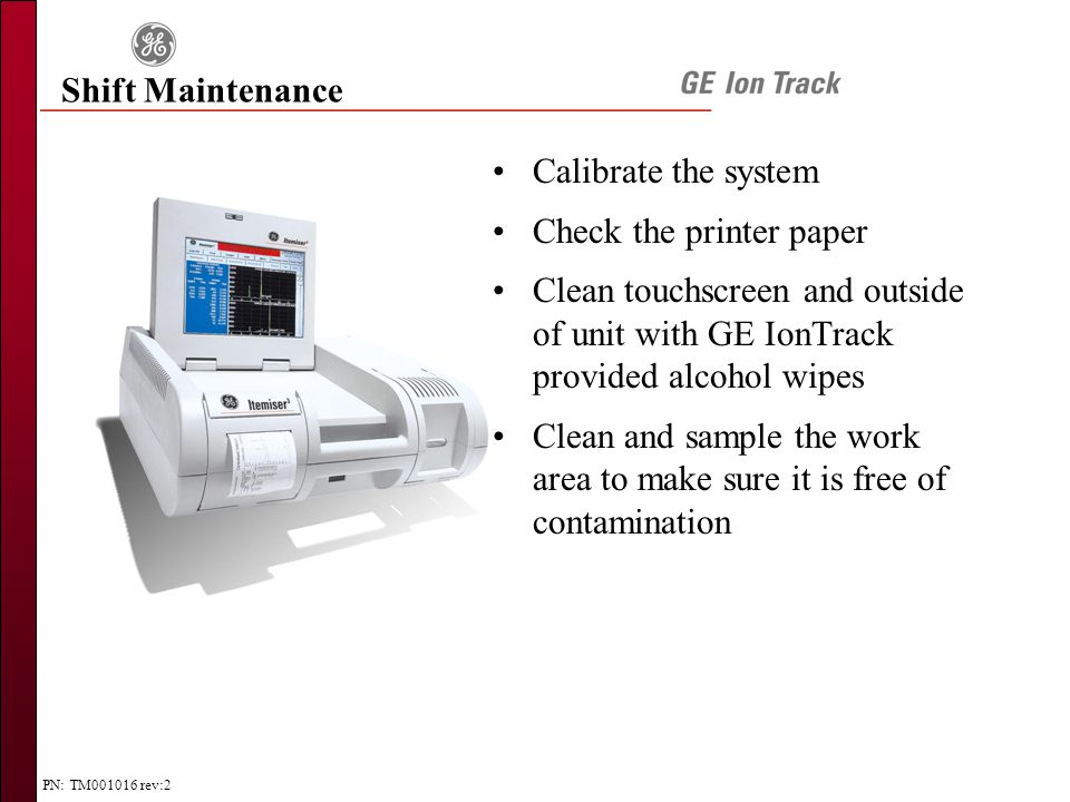 PN: TM001016 rev:2 Shift Maintenance Calibrate the system Check the printer paper Clean touchscreen and outside of unit with GE IonTrack provided alcohol wipes Clean and sample the work area to make sure it is free of contamination