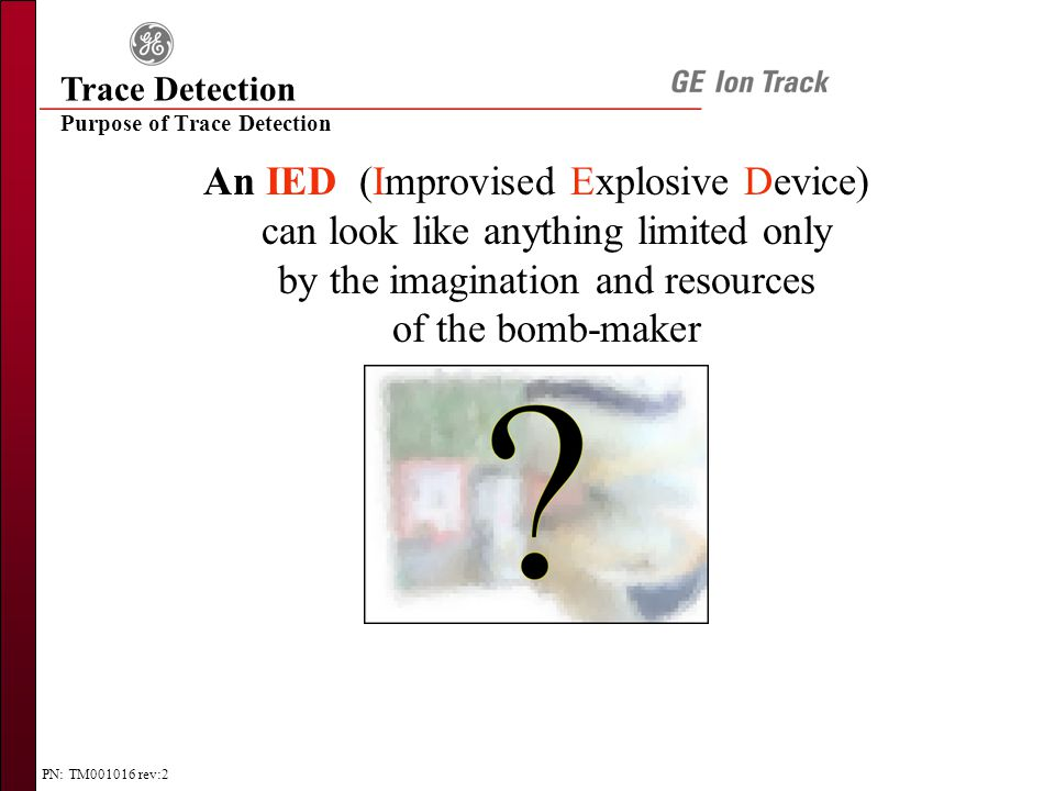 PN: TM001016 rev:2 Purpose of Trace Detection Trace Detection An IED (Improvised Explosive Device) can look like anything limited only by the imagination and resources of the bomb-maker