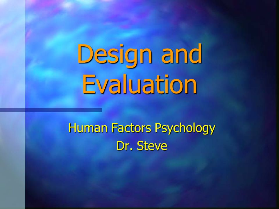 Design and Evaluation Human Factors Psychology Dr. Steve