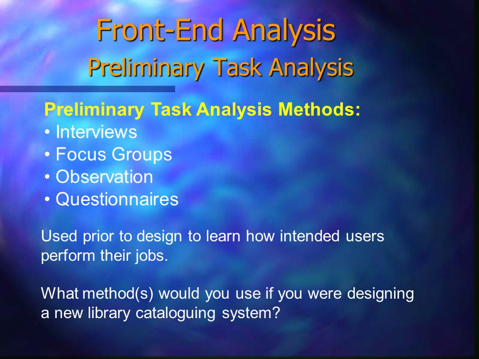 Front-End Analysis Preliminary Task Analysis Preliminary Task Analysis Methods: Interviews Focus Groups Observation Questionnaires Used prior to design to learn how intended users perform their jobs.