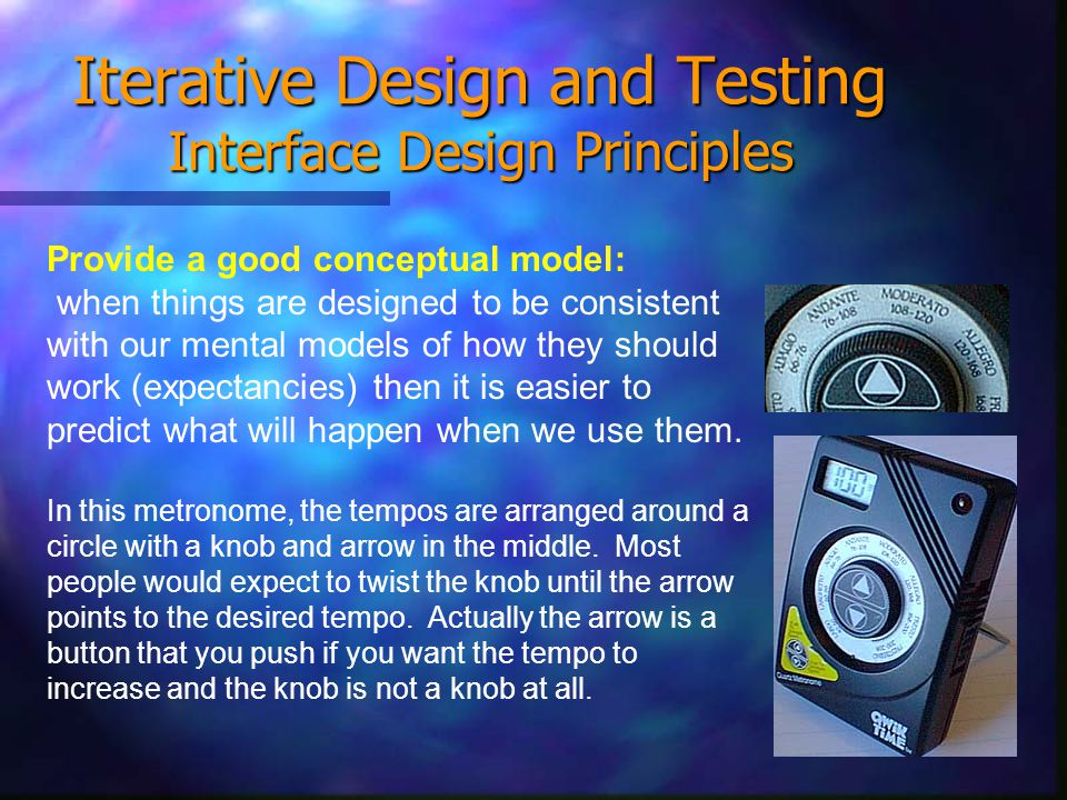 Iterative Design and Testing Interface Design Principles Provide a good conceptual model: when things are designed to be consistent with our mental models of how they should work (expectancies) then it is easier to predict what will happen when we use them.