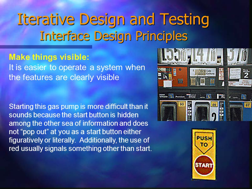 Iterative Design and Testing Interface Design Principles Make things visible: It is easier to operate a system when the features are clearly visible Starting this gas pump is more difficult than it sounds because the start button is hidden among the other sea of information and does not pop out at you as a start button either figuratively or literally.