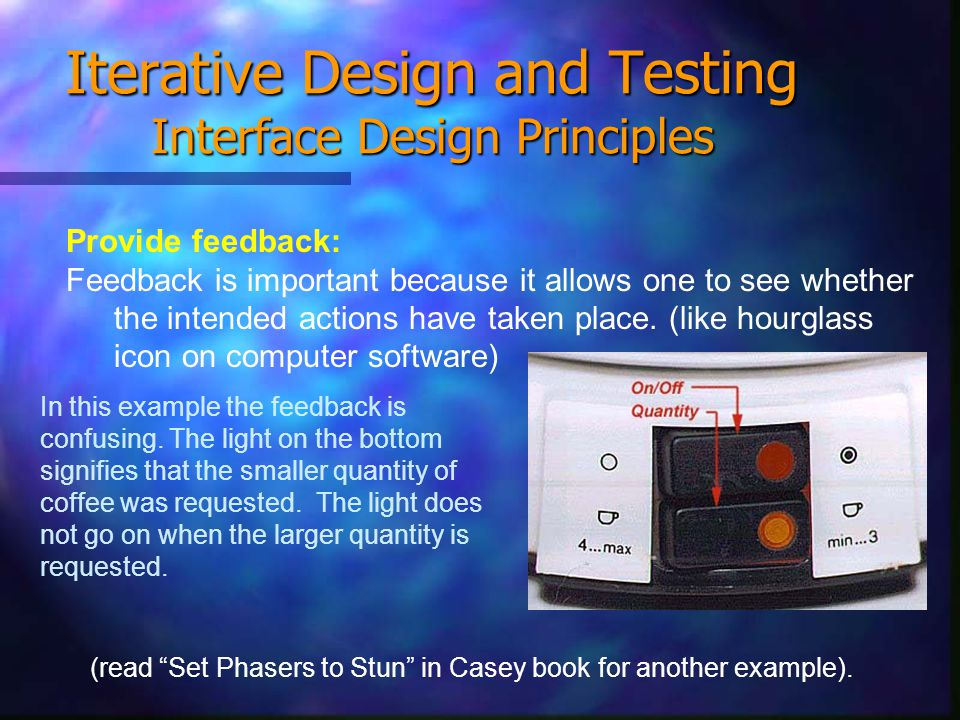 Iterative Design and Testing Interface Design Principles Provide feedback: Feedback is important because it allows one to see whether the intended actions have taken place.