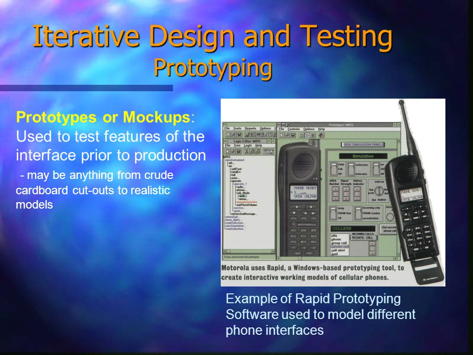 Iterative Design and Testing Prototyping Prototypes or Mockups: Used to test features of the interface prior to production - may be anything from crude cardboard cut-outs to realistic models Example of Rapid Prototyping Software used to model different phone interfaces