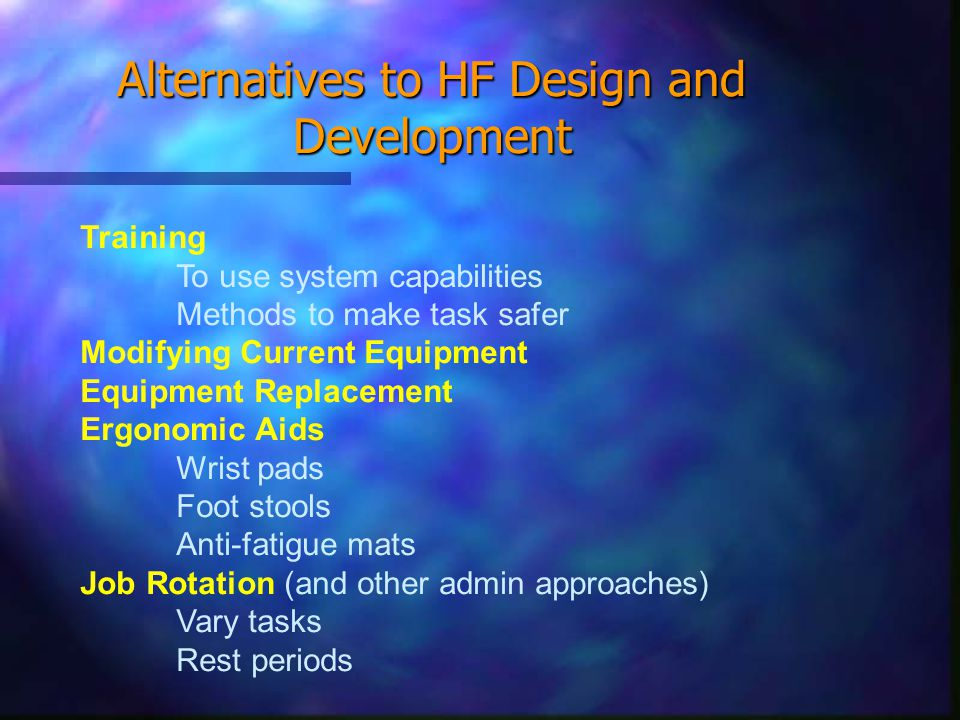 Alternatives to HF Design and Development Training To use system capabilities Methods to make task safer Modifying Current Equipment Equipment Replacement Ergonomic Aids Wrist pads Foot stools Anti-fatigue mats Job Rotation (and other admin approaches) Vary tasks Rest periods