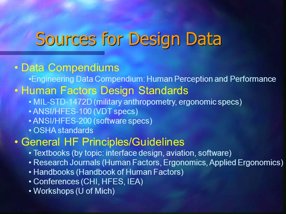 Sources for Design Data Data Compendiums Engineering Data Compendium: Human Perception and Performance Human Factors Design Standards MIL-STD-1472D (military anthropometry, ergonomic specs) ANSI/HFES-100 (VDT specs) ANSI/HFES-200 (software specs) OSHA standards General HF Principles/Guidelines Textbooks (by topic: interface design, aviation, software) Research Journals (Human Factors, Ergonomics, Applied Ergonomics) Handbooks (Handbook of Human Factors) Conferences (CHI, HFES, IEA) Workshops (U of Mich)