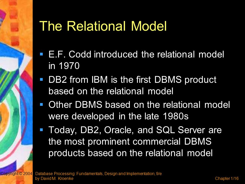 Database Processing: Fundamentals, Design and Implementation, 9/e by David M. KroenkeChapter 1/16 Copyright © 2004 The Relational Model  E.F. Codd in