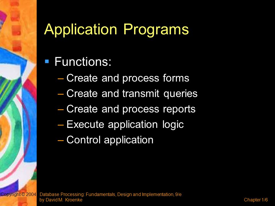 Database Processing: Fundamentals, Design and Implementation, 9/e by David M. KroenkeChapter 1/6 Copyright © 2004 Application Programs  Functions: –C